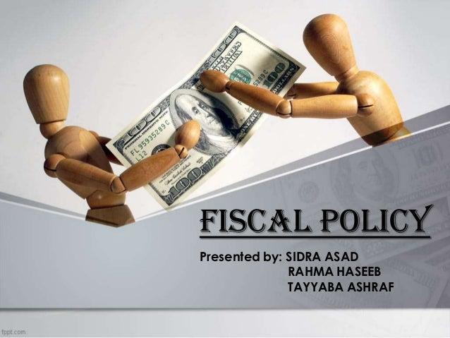 FISCAL POLICY Presented by: SIDRA ASAD RAHMA HASEEB TAYYABA ASHRAF