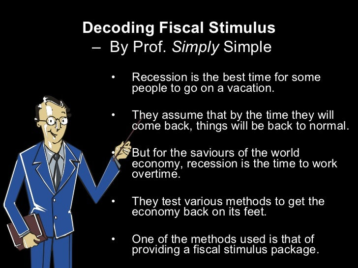 Decoding Fiscal Stimulus   –  By Prof.  Simply  Simple <ul><li>Recession is the best time for some people to go on a vacat...