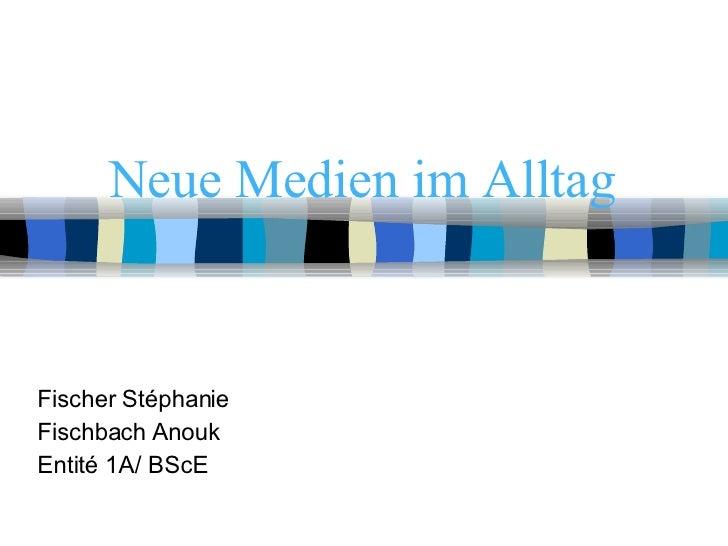 Neue Medien im Alltag Fischer Stéphanie Fischbach Anouk Entité 1A/ BScE