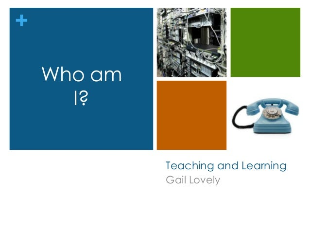 + Teaching and Learning Gail Lovely Who am I?