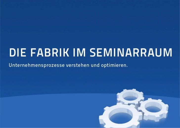 Fabrik im Seminarraum                 Das Qualifizierungskonzept der Fabrik imSeminarraum verfolgt einen völlig neuen Ansa...