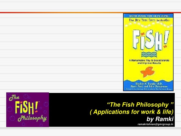 """""""The Fish Philosophy """"( Applications for work & life)                    by Ramki                 ramakrishnan@gmrgroup.in"""