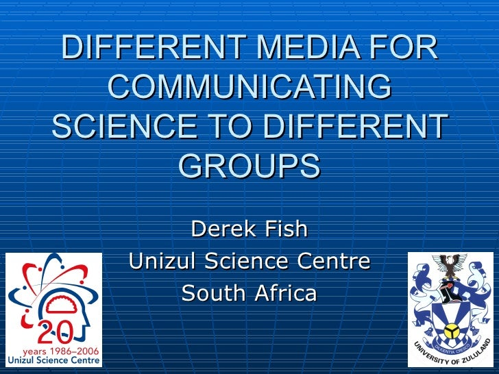 DIFFERENT MEDIA FOR COMMUNICATING SCIENCE TO DIFFERENT GROUPS Derek Fish Unizul Science Centre South Africa