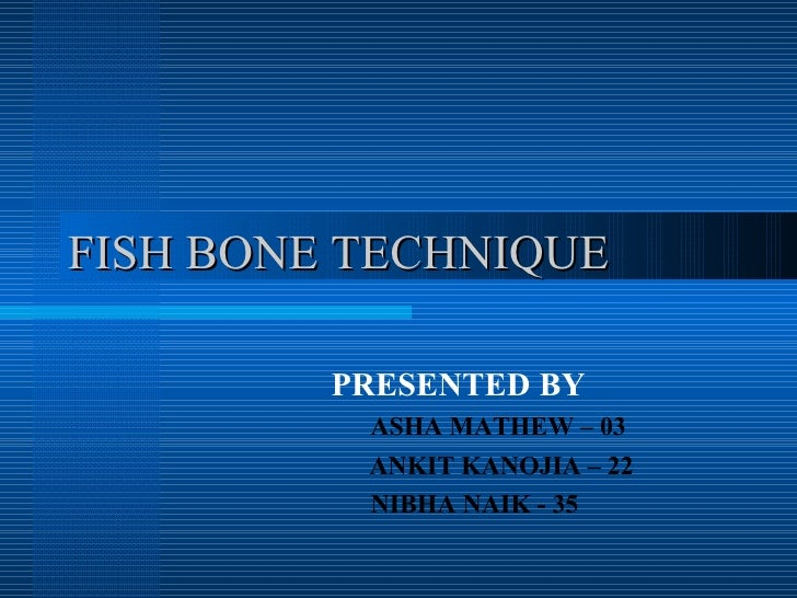 FISH BONE TECHNIQUE PRESENTED BY ASHA MATHEW – 03   ANKIT KANOJIA – 22 NIBHA NAIK - 35