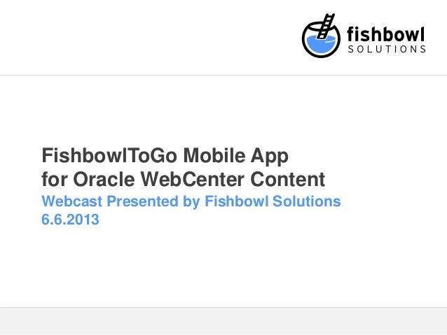 FishbowlToGo Mobile Appfor Oracle WebCenter ContentWebcast Presented by Fishbowl Solutions6.6.2013
