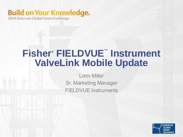 Fisher® FIELDVUE ™ Instrument ValveLink Mobile Update Lorin Miller Sr. Marketing Manager FIELDVUE Instruments