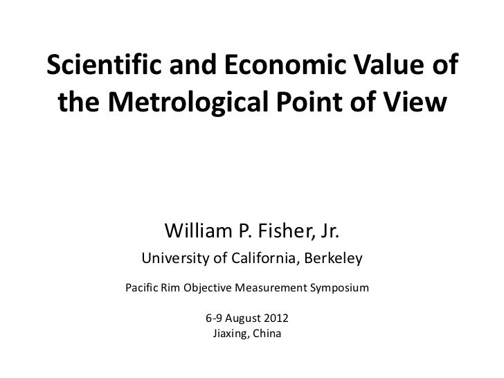 Scientific and Economic Value of the Metrological Point of View            William P. Fisher, Jr.        University of Cal...