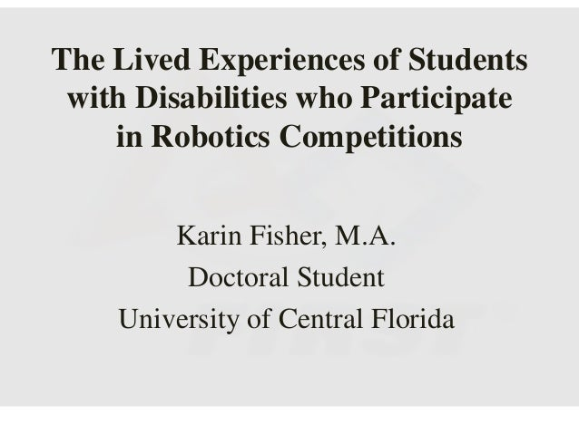 The Lived Experiences of Students with Disabilities who Participate in Robotics Competitions Karin Fisher, M.A. Doctoral S...