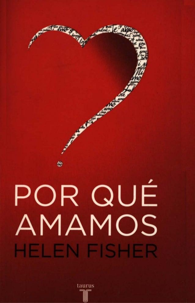 HELEN FrSHER    POR QUÉ AMAMOSNATURALEZA y QUÍMICA DEL AMOR             ROMÁNTICO    Traducción de Victoria E. Cardo del R...