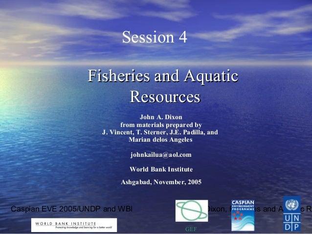 Caspian EVE 2005/UNDP and WBI John A. Dixon, Fisheries and Aquatic Re GEF Session 4 Fisheries and AquaticFisheries and Aqu...