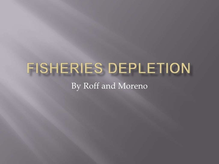 Fisheries Depletion<br />By Roff and Moreno<br />
