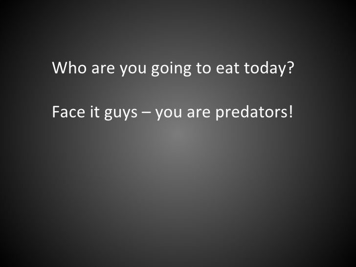 Who are you going to eat today? Face it guys – you are predators!