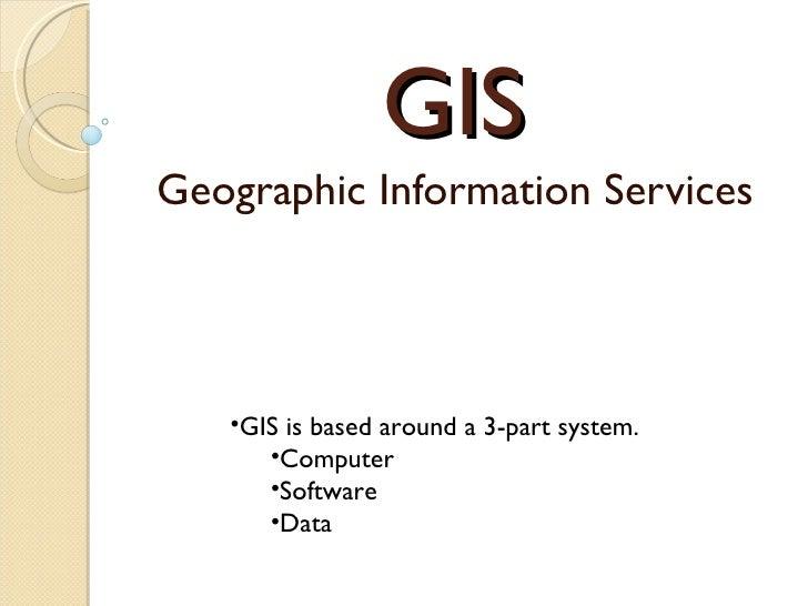 GIS Geographic Information Services <ul><li>GIS is based around a 3-part system. </li></ul><ul><ul><li>Computer </li></ul>...