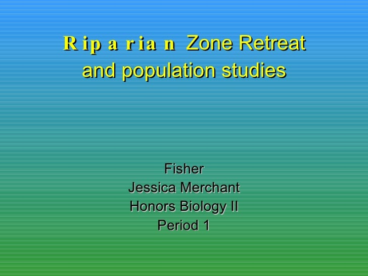 Riparian  Zone Retreat and population studies Fisher Jessica Merchant Honors Biology II Period 1