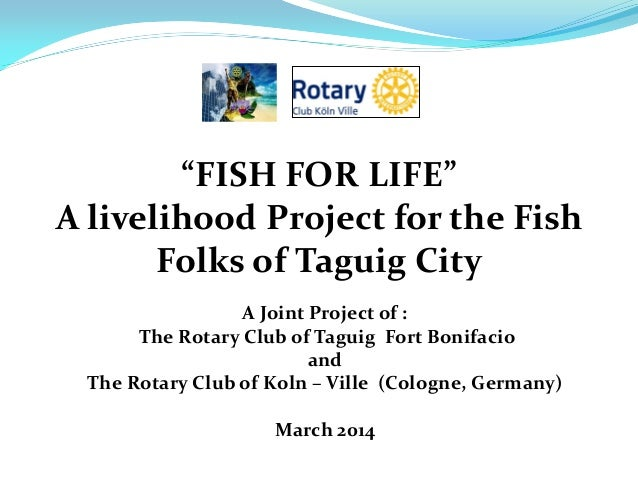 """FISH FOR LIFE"" A livelihood Project for the Fish Folks of Taguig City A Joint Project of : The Rotary Club of Taguig Fort..."