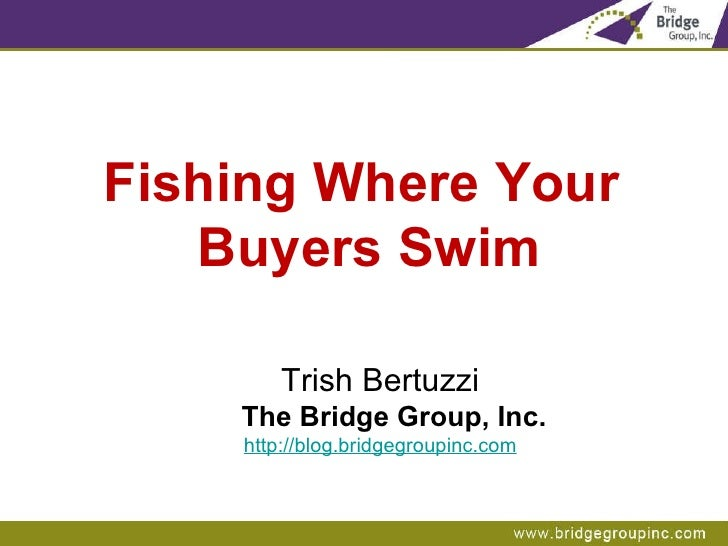 Fishing Where Your  Buyers Swim Trish Bertuzzi The Bridge Group, Inc. http://blog.bridgegroupinc.com