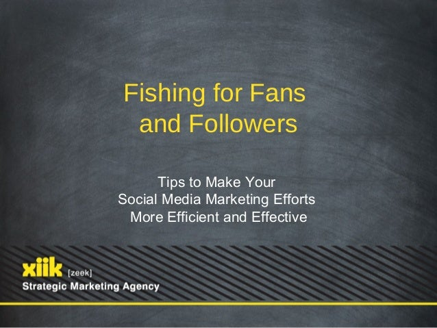 Fishing for Fans and Followers      Tips to Make YourSocial Media Marketing Efforts More Efficient and Effective