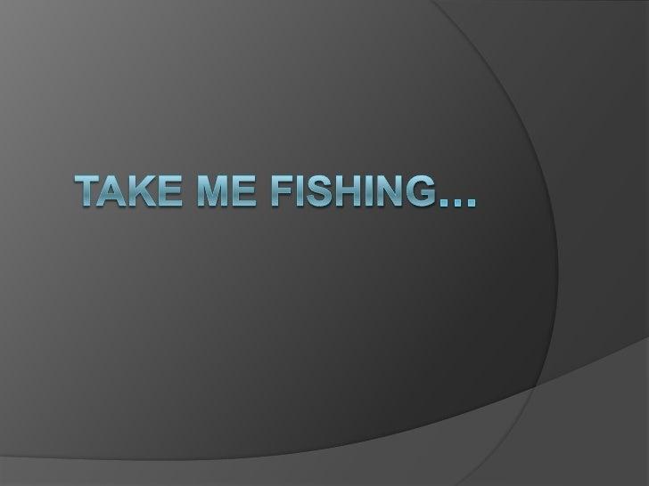 Take me fishing…<br />