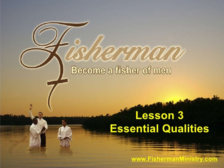 www.FishermanMinistry.com Lesson 3 Essential Qualities
