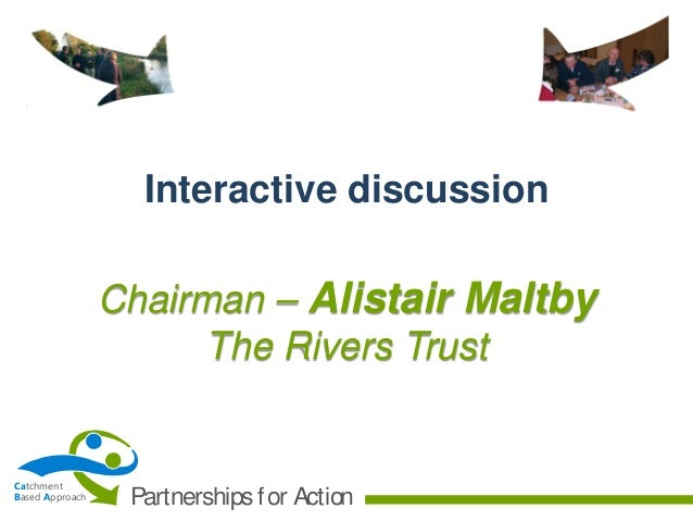 Interactive discussion Chairman – Alistair Maltby The Rivers Trust  Catchment Based Approach  Partnerships f or Action