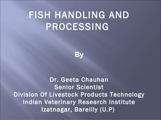 FISH HANDLING AND PROCESSING By Dr. Geeta Chauhan Senior Scientist Division Of Livestock Products Technology Indian Veteri...