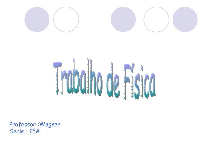 Professor :Wagner Serie : 2ºA Trabalho de Física
