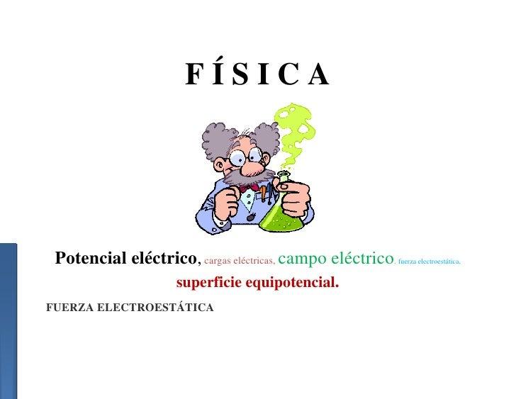 FÍSICA Potencial eléctrico, cargas eléctricas, campo eléctrico   ,   fuerza electroestática,                    superficie...