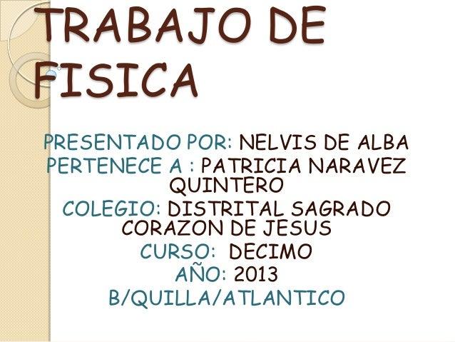 TRABAJO DEFISICAPRESENTADO POR: NELVIS DE ALBAPERTENECE A : PATRICIA NARAVEZQUINTEROCOLEGIO: DISTRITAL SAGRADOCORAZON DE J...