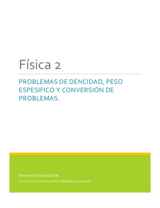Física 2 PROBLEMAS DE DENCIDAD, PESO ESPESIFICO Y CONVERSIÓN DE PROBLEMAS.  Hernández Soto Daniel 310 | COLEGIO DE BACHILL...
