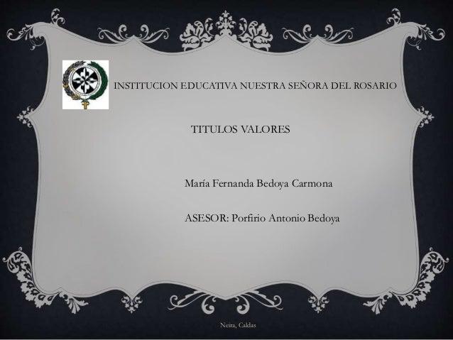 INSTITUCION EDUCATIVA NUESTRA SEÑORA DEL ROSARIO TITULOS VALORES María Fernanda Bedoya Carmona ASESOR: Porfirio Antonio Be...