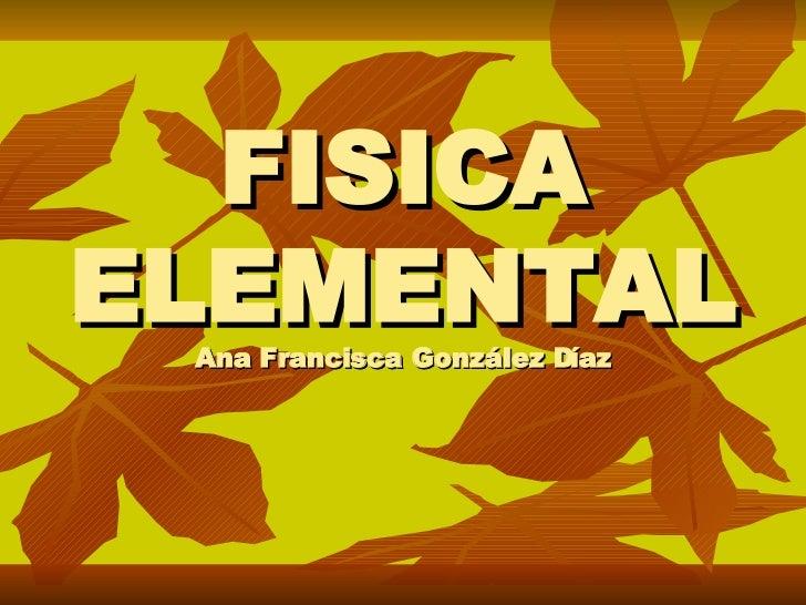 FISICA ELEMENTAL Ana Francisca González Díaz