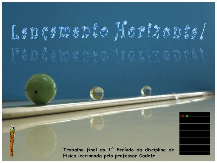 Escola secundária com 3ºciclo de Pombal Física – Lançamento Horizontal Trabalho final do 1º Período da disciplina de Físic...