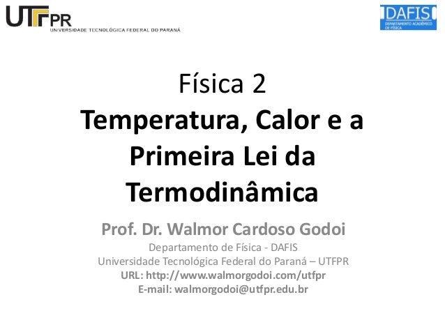 Física 2 Temperatura, Calor e a Primeira Lei da Termodinâmica Prof. Dr. Walmor Cardoso Godoi Departamento de Física - DAFI...