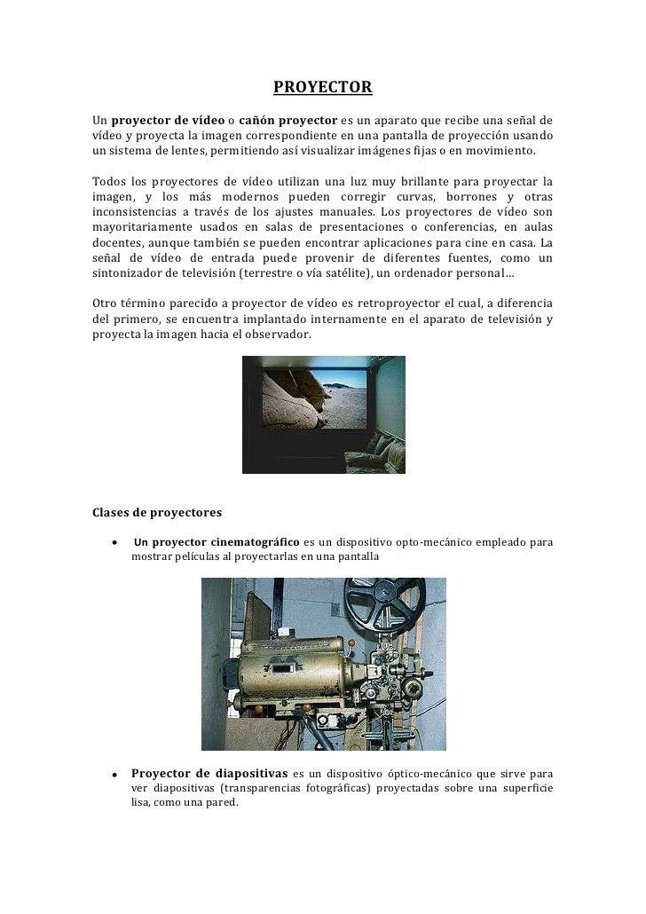 PROYECTOR<br />Un proyector de vídeo o cañón proyector es un aparato que recibe una señal de vídeo y proyecta la imagen co...