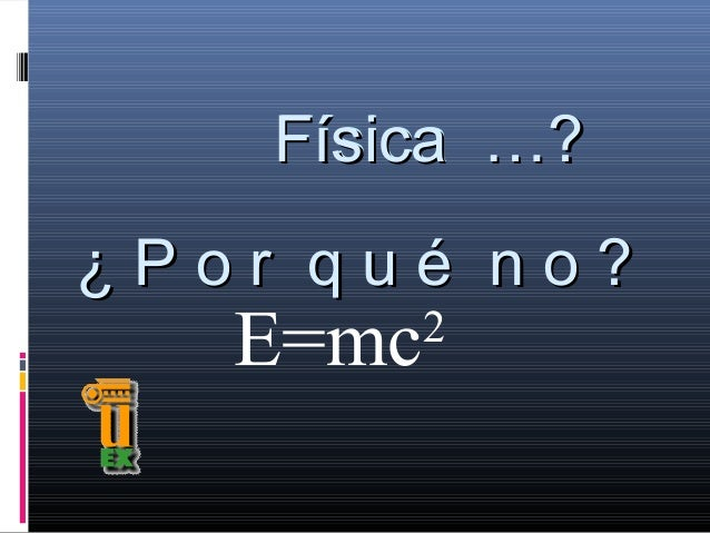 Física …? ¿Por qué no?  E=mc  2