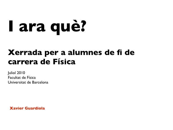 I ara què? Xerrada per a alumnes de fi de carrera de Física Juliol 2010 Facultat de Física Universitat de Barcelona      Xa...