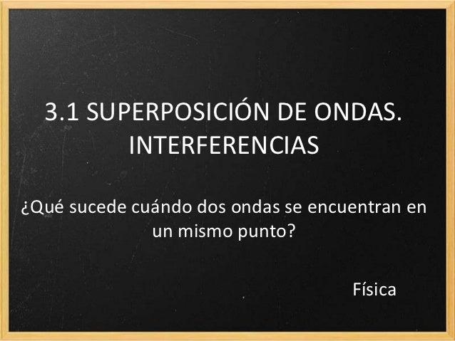 3.1 SUPERPOSICIÓN DE ONDAS.         INTERFERENCIAS¿Qué sucede cuándo dos ondas se encuentran en              un mismo punt...