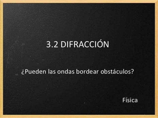 3.2 DIFRACCIÓN¿Pueden las ondas bordear obstáculos?                                 Física