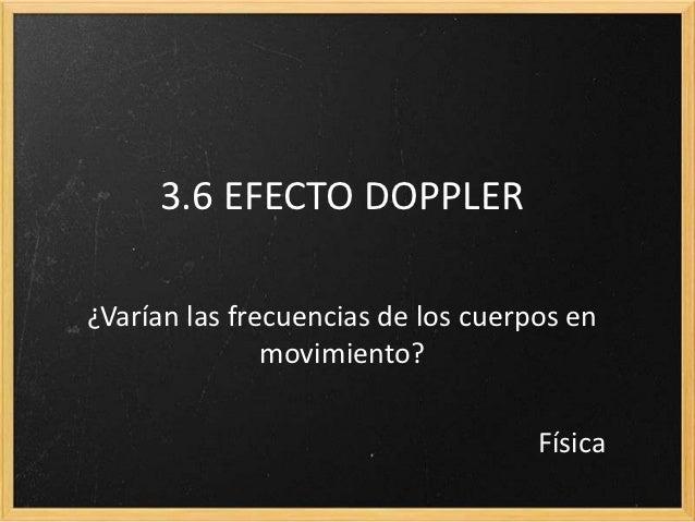 3.6 EFECTO DOPPLER¿Varían las frecuencias de los cuerpos en               movimiento?                                    F...
