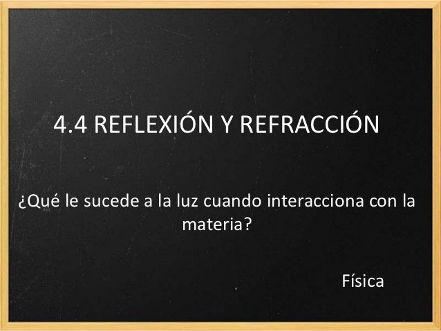 4.4 REFLEXIÓN Y REFRACCIÓN¿Qué le sucede a la luz cuando interacciona con la                     materia?                 ...