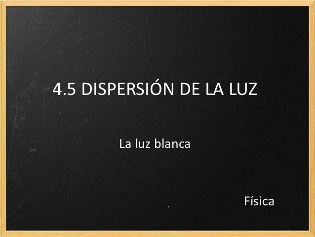 4.5 DISPERSIÓN DE LA LUZ       La luz blanca                       Física
