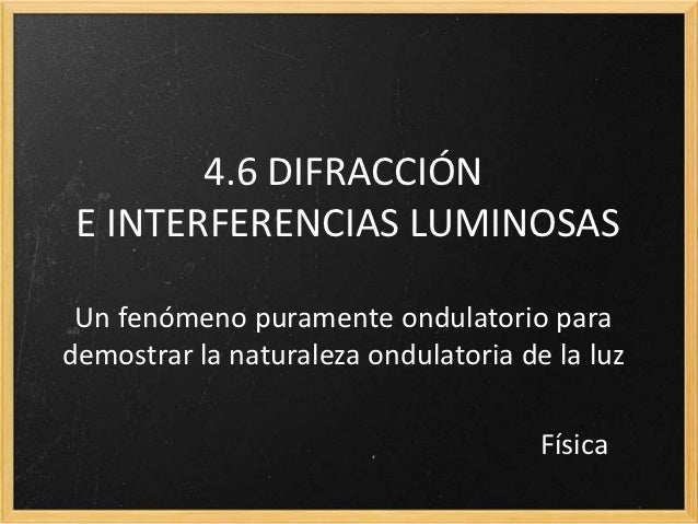 4.6 DIFRACCIÓN E INTERFERENCIAS LUMINOSAS Un fenómeno puramente ondulatorio parademostrar la naturaleza ondulatoria de la ...