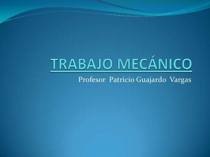 TRABAJO MECÁNICO<br />Profesor  Patricio Guajardo  Vargas <br />