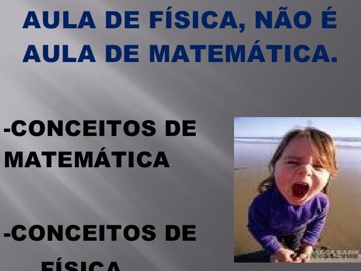 AULA DE FÍSICA, NÃO É AULA DE MATEMÁTICA. -CONCEITOS DE  MATEMÁTICA -CONCEITOS DE  FÍSICA