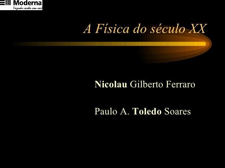 A Física do século XX <ul><li>Nicolau  Gilberto Ferraro </li></ul><ul><li>Paulo A.  Toledo  Soares </li></ul>