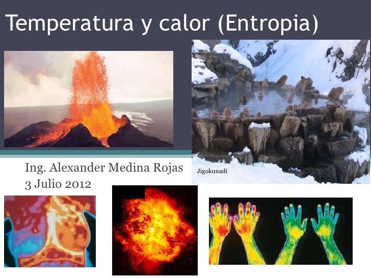Temperatura y calor (Entropia) Ing. Alexander Medina Rojas   Jigokunadi   Colegio Eliseo Pinilla 3 Julio 2012             ...