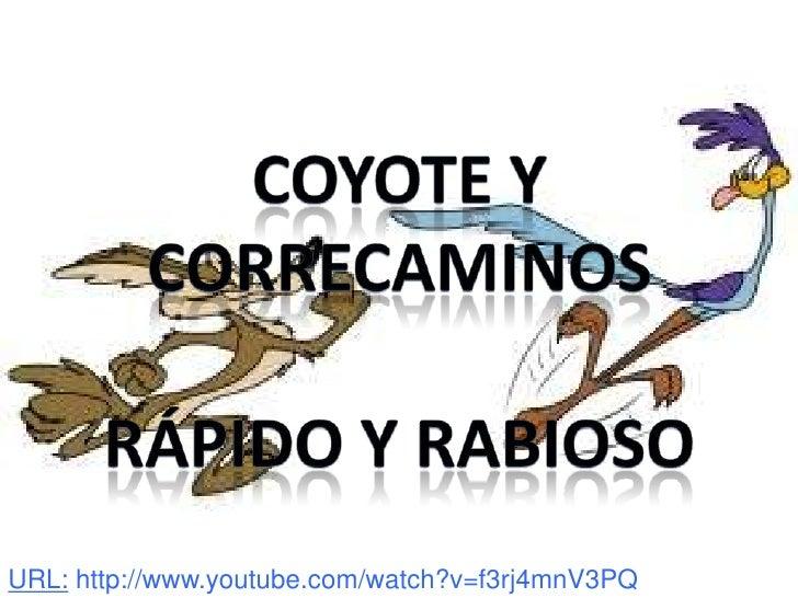 Coyote y correcaminos<br />Rápido y rabioso<br />URL: http://www.youtube.com/watch?v=f3rj4mnV3PQ<br />