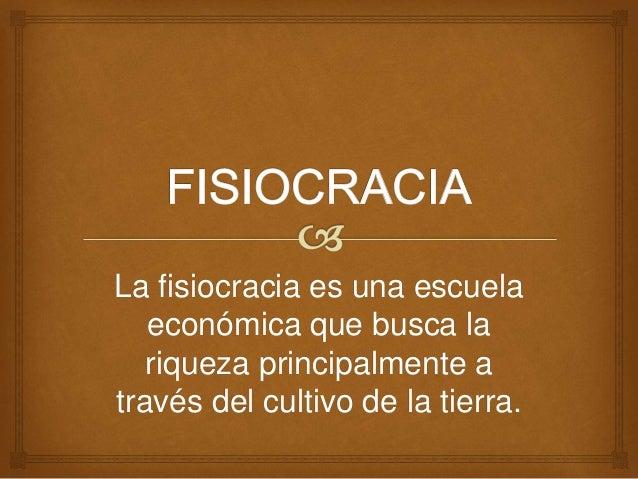 La fisiocracia es una escuela  económica que busca la  riqueza principalmente a  través del cultivo de la tierra.
