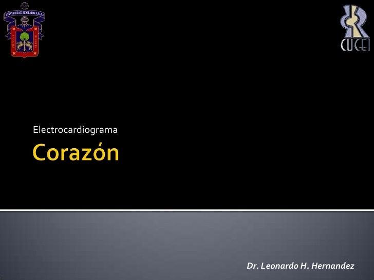 Corazón<br />Electrocardiograma<br />Dr. Leonardo H. Hernandez<br />