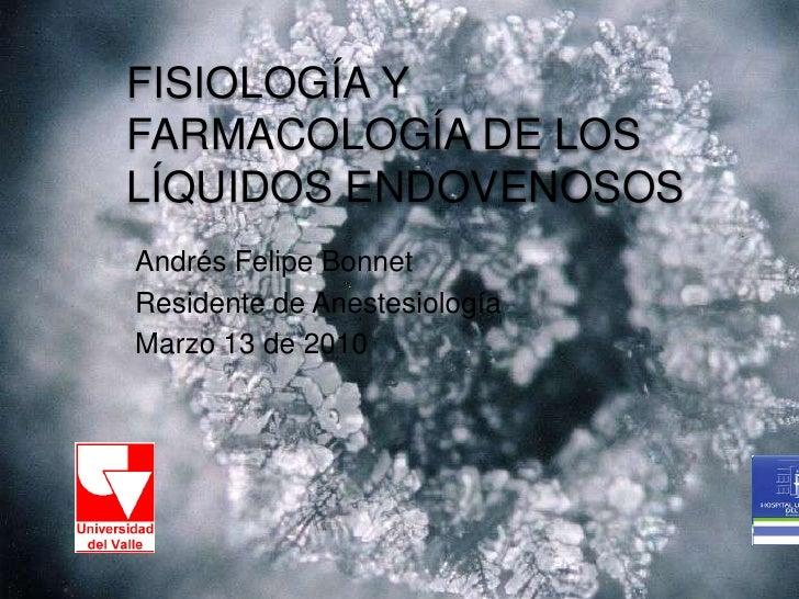 FISIOLOGÍA Y FARMACOLOGÍA DE LOS LÍQUIDOS ENDOVENOSOS<br />Andrés Felipe Bonnet<br />Residente de Anestesiología<br />Marz...